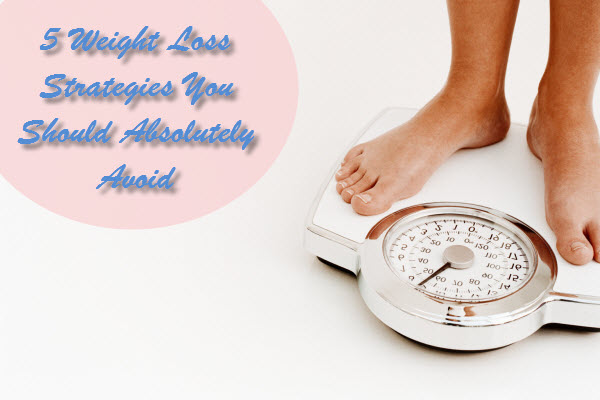 5 Weight Loss Strategies You Should Absolutely Avoid