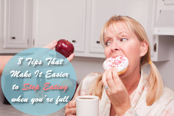 8 Tips That Make It Easier to Stop Eating when you're full